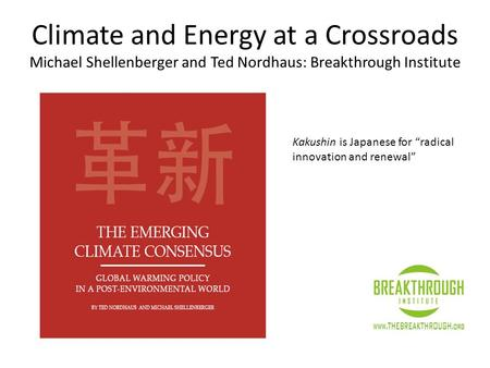 "Climate and Energy at a Crossroads Michael Shellenberger and Ted Nordhaus: Breakthrough Institute Kakushin is Japanese for ""radical innovation and renewal"""