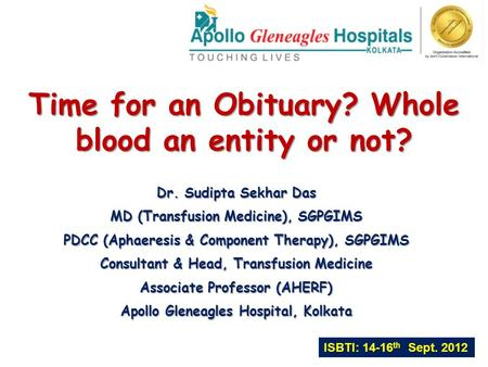 Time for an Obituary? Whole blood an entity or not? Dr. Sudipta Sekhar Das MD (Transfusion Medicine), SGPGIMS PDCC (Aphaeresis & Component Therapy), SGPGIMS.