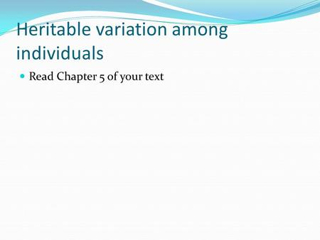 Heritable variation among individuals Read Chapter 5 of your text.