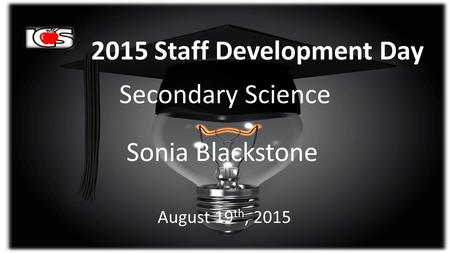 2015 Staff Development Day Secondary Science Sonia Blackstone August 19 th, 2015.