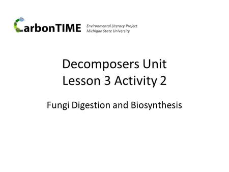 Environmental Literacy Project Michigan State University Decomposers Unit Lesson 3 Activity 2 Fungi Digestion and Biosynthesis.