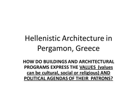 Hellenistic Architecture in Pergamon, Greece HOW DO BUILDINGS AND ARCHITECTURAL PROGRAMS EXPRESS THE VALUES (values can be cultural, social or religious)