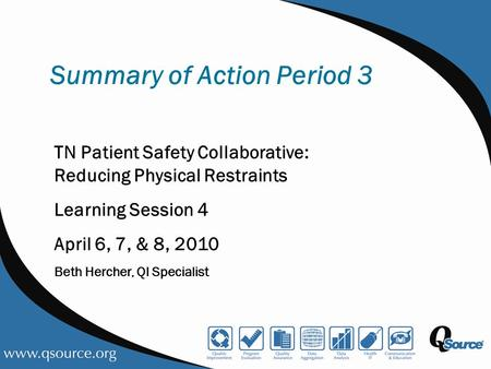 Summary of Action Period 3 TN Patient Safety Collaborative: Reducing Physical Restraints Learning Session 4 April 6, 7, & 8, 2010 Beth Hercher, QI Specialist.