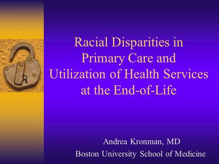 Racial Disparities in Primary Care and Utilization of Health Services at the End-of-Life Andrea Kronman, MD Boston University School of Medicine.