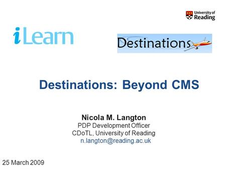 Destinations: Beyond CMS Nicola M. Langton PDP Development Officer CDoTL, University of Reading 25 March 2009.