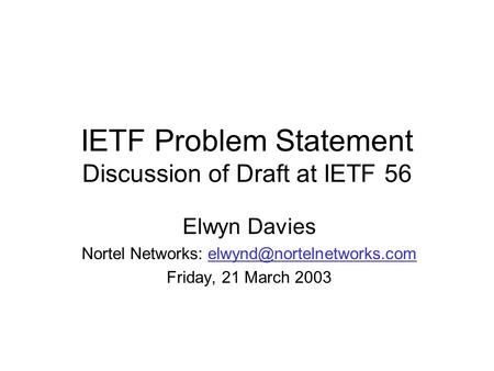 IETF Problem Statement Discussion of Draft at IETF 56 Elwyn Davies Nortel Networks: Friday, 21 March.