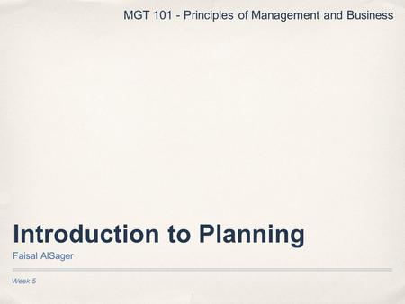 Introduction to Planning Faisal AlSager Week 5 MGT 101 - Principles of Management and Business.