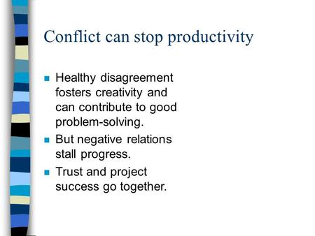 Conflict can stop productivity n Healthy disagreement fosters creativity and can contribute to good problem-solving. n But negative relations stall progress.