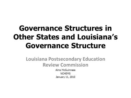 Governance Structures in Other States and Louisiana's Governance Structure Louisiana Postsecondary Education Review Commission Aims McGuinness NCHEMS January.