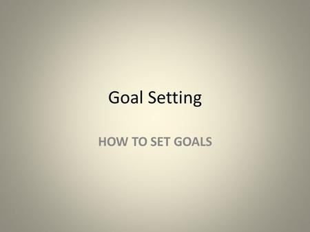 Goal Setting HOW TO SET GOALS.