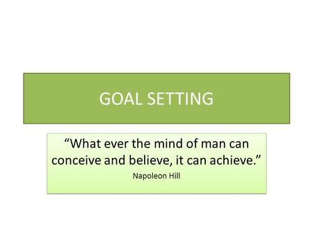 "GOAL SETTING ""What ever the mind of man can conceive and believe, it can achieve."" Napoleon Hill ""What ever the mind of man can conceive and believe, it."