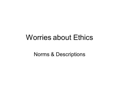 Worries about Ethics Norms & Descriptions. Hume's gap In every system of morality, which I have hitherto met with, I have always remark'd, that the author.