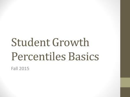 Student Growth Percentiles Basics Fall 2015. Outcomes Share information on the role of Category 1 assessments in evaluations Outline steps for districts.