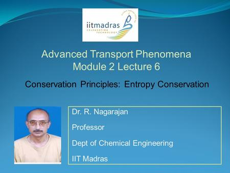 Dr. R. Nagarajan Professor Dept of Chemical Engineering IIT Madras Advanced Transport Phenomena Module 2 Lecture 6 Conservation Principles: Entropy Conservation.