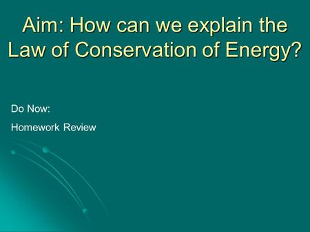 Aim: How can we explain the Law of Conservation of Energy? Do Now: Homework Review.
