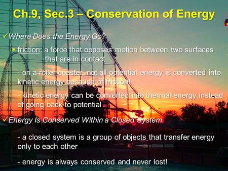 Ch.9, Sec.3 – Conservation of Energy Where Does the Energy Go? Where Does the Energy Go?  friction: a force that opposes motion between two surfaces that.