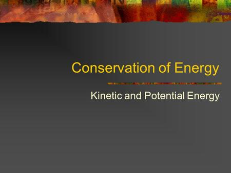 Conservation of Energy Kinetic and Potential Energy.