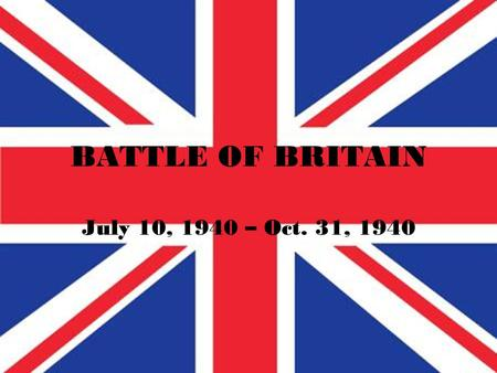 BATTLE OF BRITAIN July 10, 1940 – Oct. 31, 1940. BACKGROUND World War II officially began on Sept. 1, 1939 when Germany invaded Poland. On Sept. 7, 1939.