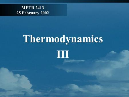 METR 2413 25 February 2002. Review Hydrostatic balance Pressure decreases exponentially with height, isothermal atmosphere: Zeroth law of thermodynamics: