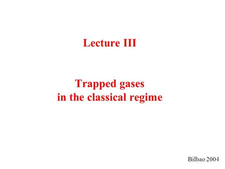 Lecture III Trapped gases in the classical regime Bilbao 2004.