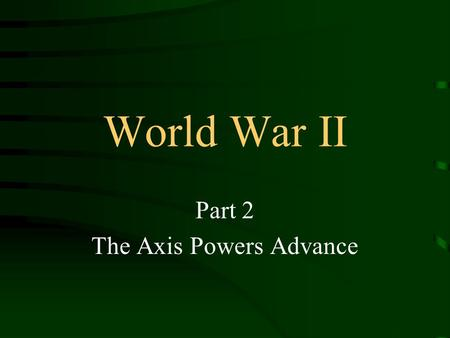World War II Part 2 The Axis Powers Advance. A Global Battleground Germany's invasion of Poland triggered World War II. In time, Italy, Japan, and six.
