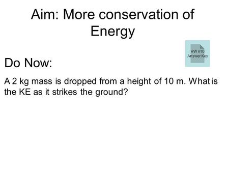 Aim: More conservation of Energy Do Now: A 2 kg mass is dropped from a height of 10 m. What is the KE as it strikes the ground? ΔKE = ΔPE ΔKE = mgΔh ΔKE.