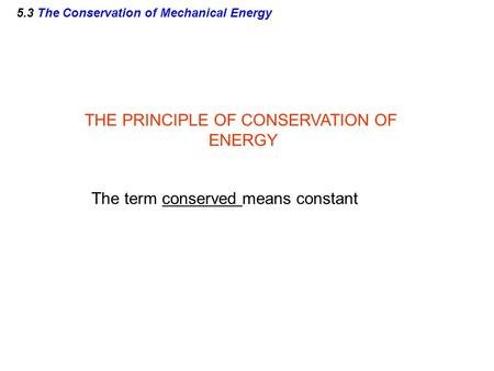 5.3 The Conservation of Mechanical Energy THE PRINCIPLE OF CONSERVATION OF ENERGY The term conserved means constant.
