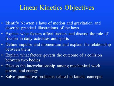 Linear Kinetics Objectives Identify Newton's laws of motion and gravitation and describe practical illustrations of the laws Explain what factors affect.
