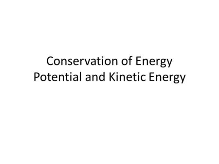 Conservation of Energy Potential and Kinetic Energy.