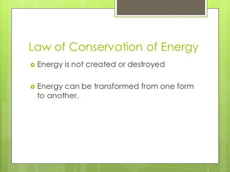 Law of Conservation of Energy  Energy is not created or destroyed  Energy can be transformed from one form to another.