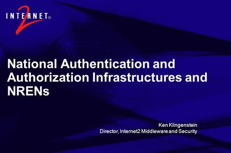 National Authentication and Authorization Infrastructures and NRENs Ken Klingenstein Director, Internet2 Middleware and Security.
