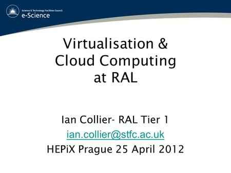 Virtualisation & Cloud Computing at RAL Ian Collier- RAL Tier 1 HEPiX Prague 25 April 2012.