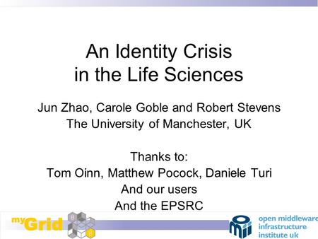 An Identity Crisis in the Life Sciences Jun Zhao, Carole Goble and Robert Stevens The University of Manchester, UK Thanks to: Tom Oinn, Matthew Pocock,