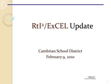 RtI 2 /ExCEL Update RtI 2 /ExCEL Update Cambrian School District February 9, 2010 1.