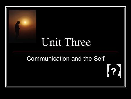 Unit Three Communication and the Self. How do we define ourselves? Moods Appearance Social Traits Social Roles Beliefs (Religious, Political) Talents.