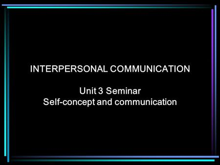 INTERPERSONAL COMMUNICATION Unit 3 Seminar Self-concept and communication.