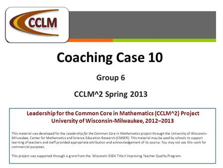 Coaching Case 10 Group 6 CCLM^2 Spring 2013 Leadership for the Common Core in Mathematics (CCLM^2) Project University of Wisconsin-Milwaukee, 2012–2013.