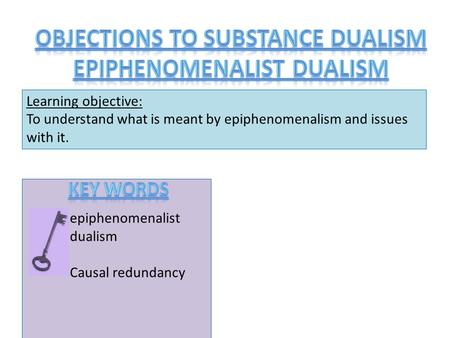 Learning objective: To understand what is meant by epiphenomenalism and issues with it. epiphenomenalist dualism Causal redundancy.