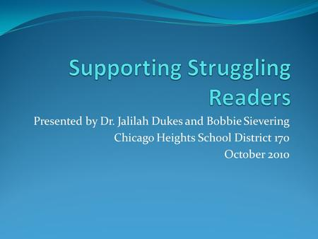 Presented by Dr. Jalilah Dukes and Bobbie Sievering Chicago Heights School District 170 October 2010.