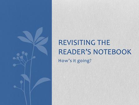 How's it going? REVISITING THE READER'S NOTEBOOK.