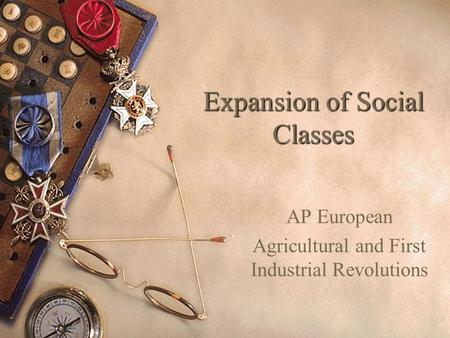 Expansion of Social Classes AP European Agricultural and First Industrial Revolutions.