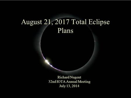 August 21, 2017 Total Eclipse Plans Richard Nugent 32nd IOTA Annual Meeting July 13, 2014.