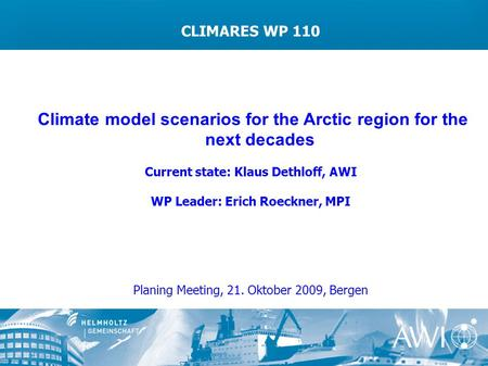 CLIMARES WP 110 Climate model scenarios for the Arctic region for the next decades Current state: Klaus Dethloff, AWI WP Leader: Erich Roeckner, MPI Planing.
