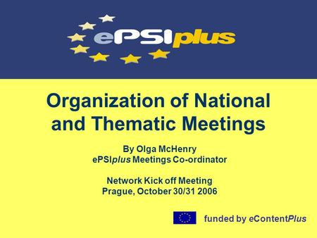 Organization of National and Thematic Meetings By Olga McHenry ePSIplus Meetings Co-ordinator Network Kick off Meeting Prague, October 30/31 2006 funded.