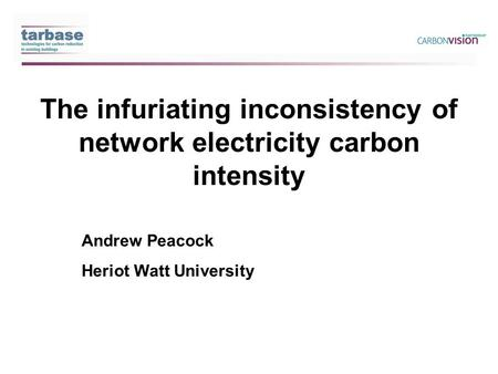 The infuriating inconsistency of network electricity carbon intensity Andrew Peacock Heriot Watt University.