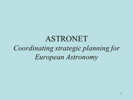 1 ASTRONET Coordinating strategic planning for European Astronomy.