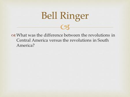   What was the difference between the revolutions in Central America versus the revolutions in South America? Bell Ringer.