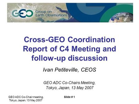 GEO ADC Co-Chair meeting, Tokyo, Japan, 13 May 2007 Slide # 1 Cross-GEO Coordination Report of C4 Meeting and follow-up discussion Ivan Petiteville, CEOS.
