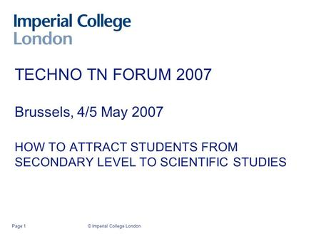 © Imperial College LondonPage 1 TECHNO TN FORUM 2007 Brussels, 4/5 May 2007 HOW TO ATTRACT STUDENTS FROM SECONDARY LEVEL TO SCIENTIFIC STUDIES.