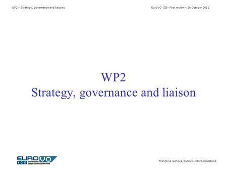 WP2 – Strategy, governance and liaisons EuroVO-ICE– First review – 26 October 2011 Françoise Genova, EuroVO-ICE coordinator,1 WP2 Strategy, governance.